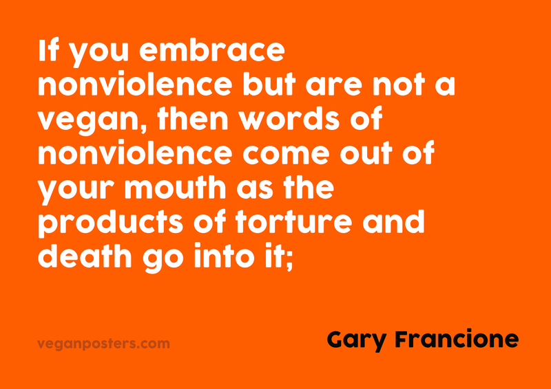 If you embrace nonviolence but are not a vegan, then words of nonviolence come out of your mouth as the products of torture and death go into it;
