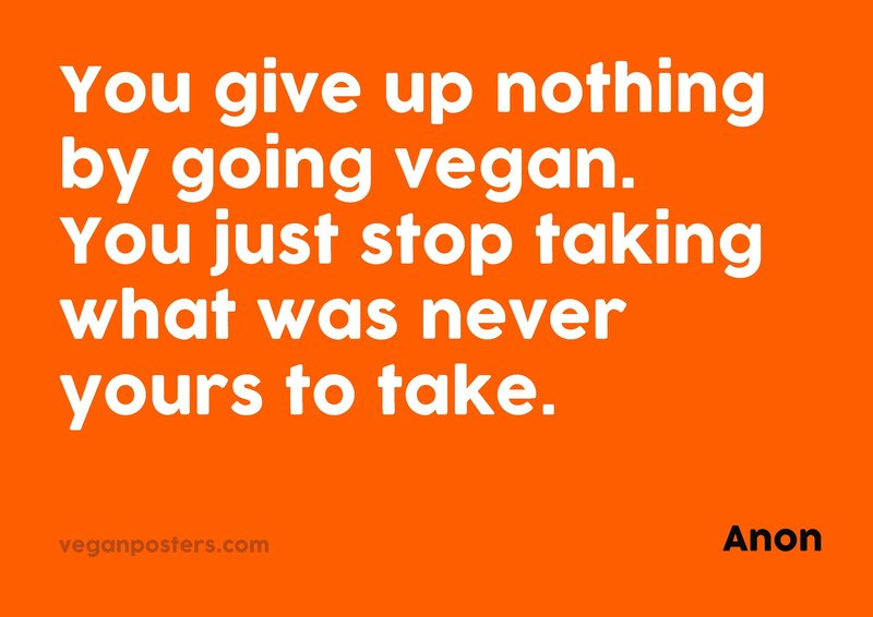 You give up nothing by going vegan. You just stop taking what was never yours to take.