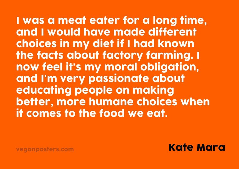 I was a meat eater for a long time, and I would have made different choices in my diet if I had known the facts about factory farming. I now feel it's my moral obligation, and I'm very passionate about educating people on making better, more humane choices when it comes to the food we eat.