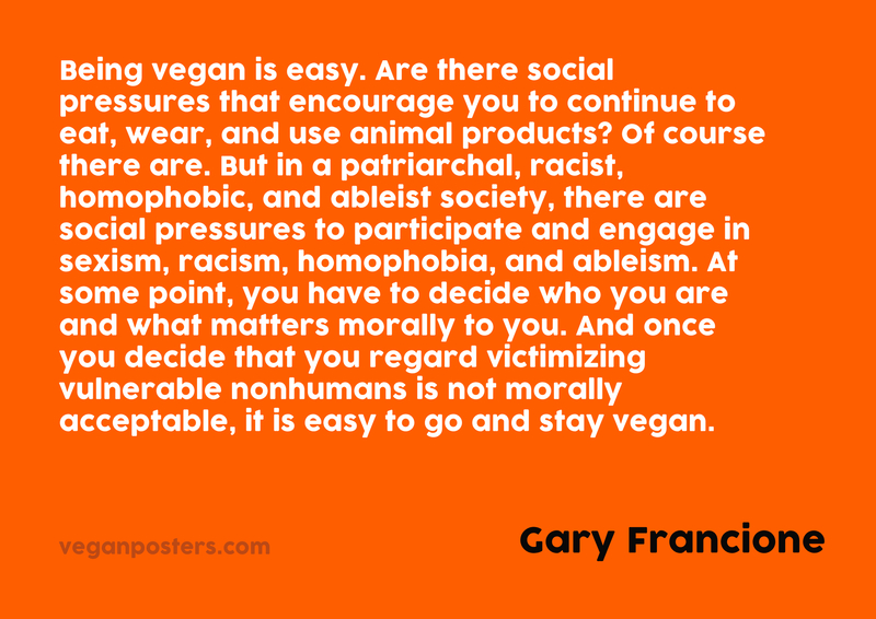 Being vegan is easy. Are there social pressures that encourage you to continue to eat, wear, and use animal products? Of course there are. But in a patriarchal, racist, homophobic, and ableist society, there are social pressures to participate and engage in sexism, racism, homophobia, and ableism. At some point, you have to decide who you are and what matters morally to you. And once you decide that you regard victimizing vulnerable nonhumans is not morally acceptable, it is easy to go and stay vegan.