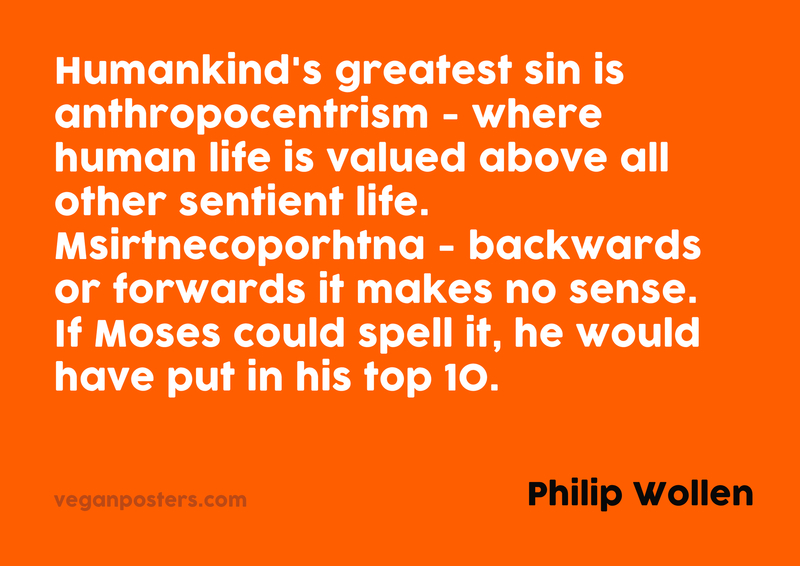 Humankind's greatest sin is anthropocentrism - where human life is valued above all other sentient life. Msirtnecoporhtna - backwards or forwards it makes no sense. If Moses could spell it, he would have put in his top 10.