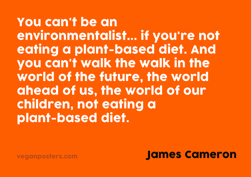 You can't be an environmentalist... if you're not eating a plant-based diet. And you can't walk the walk in the world of the future, the world ahead of us, the world of our children, not eating a plant-based diet.