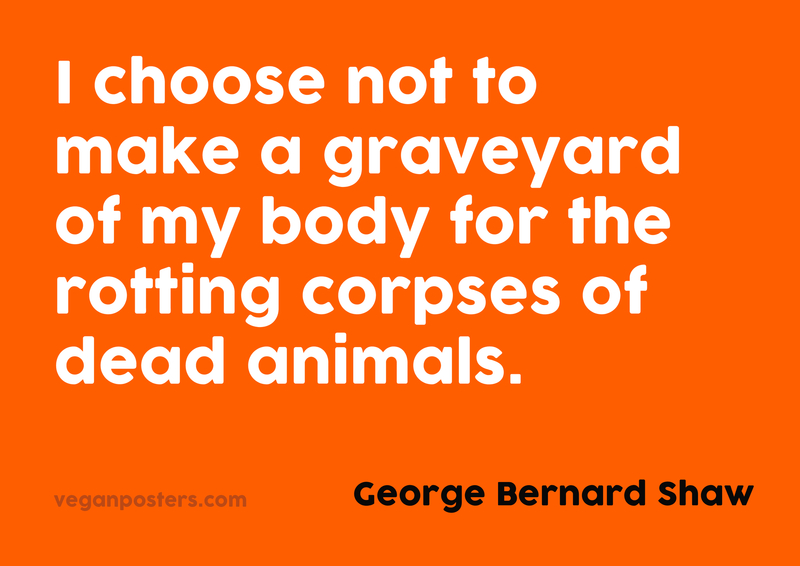 I choose not to make a graveyard of my body for the rotting corpses of dead animals.