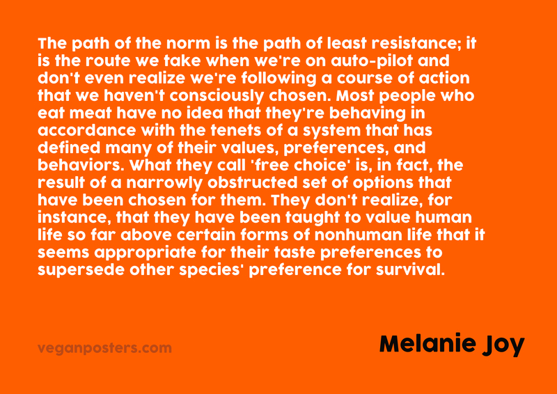 The path of the norm is the path of least resistance; it is the route we take when we're on auto-pilot and don't even realize we're following a course of action that we haven't consciously chosen. Most people who eat meat have no idea that they're behaving in accordance with the tenets of a system that has defined many of their values, preferences, and behaviors. What they call 'free choice' is, in fact, the result of a narrowly obstructed set of options that have been chosen for them. They don't realize, for instance, that they have been taught to value human life so far above certain forms of nonhuman life that it seems appropriate for their taste preferences to supersede other species' preference for survival.