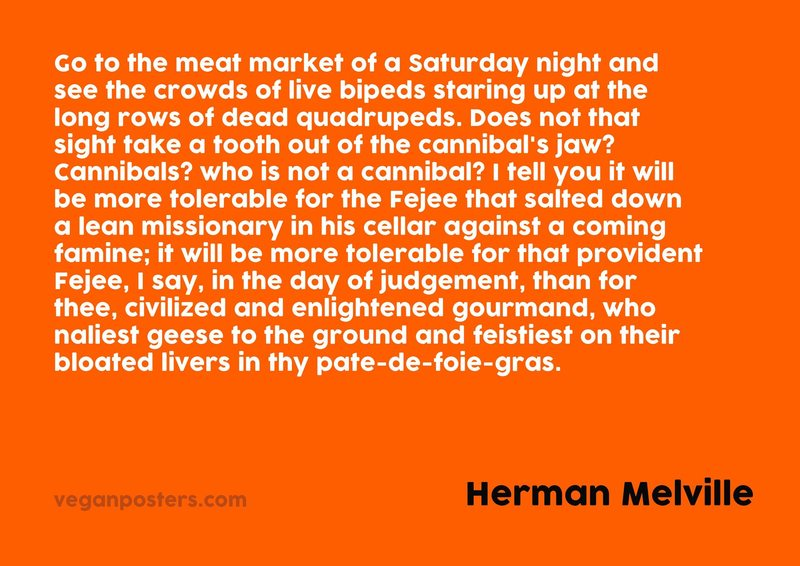 Go to the meat market of a Saturday night and see the crowds of live bipeds staring up at the long rows of dead quadrupeds. Does not that sight take a tooth out of the cannibal's jaw? Cannibals? who is not a cannibal? I tell you it will be more tolerable for the Fejee that salted down a lean missionary in his cellar against a coming famine; it will be more tolerable for that provident Fejee, I say, in the day of judgement, than for thee, civilized and enlightened gourmand, who naliest geese to the ground and feistiest on their bloated livers in thy pate-de-foie-gras.