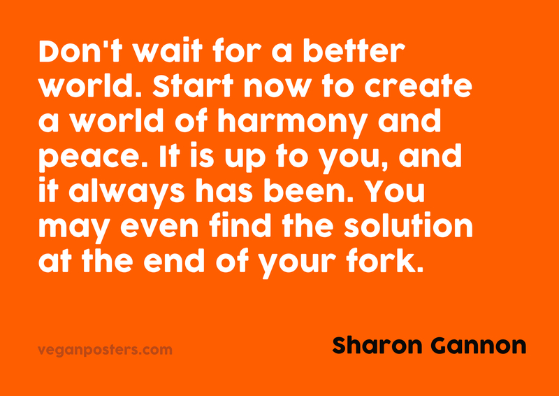Don't wait for a better world. Start now to create a world of harmony and peace. It is up to you, and it always has been. You may even find the solution at the end of your fork.
