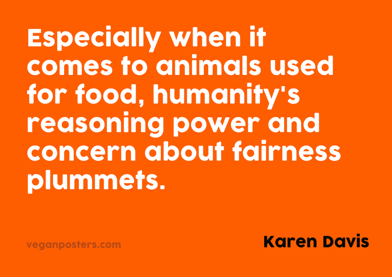 Especially when it comes to animals used for food, humanity's reasoning power and concern about fairness plummets.