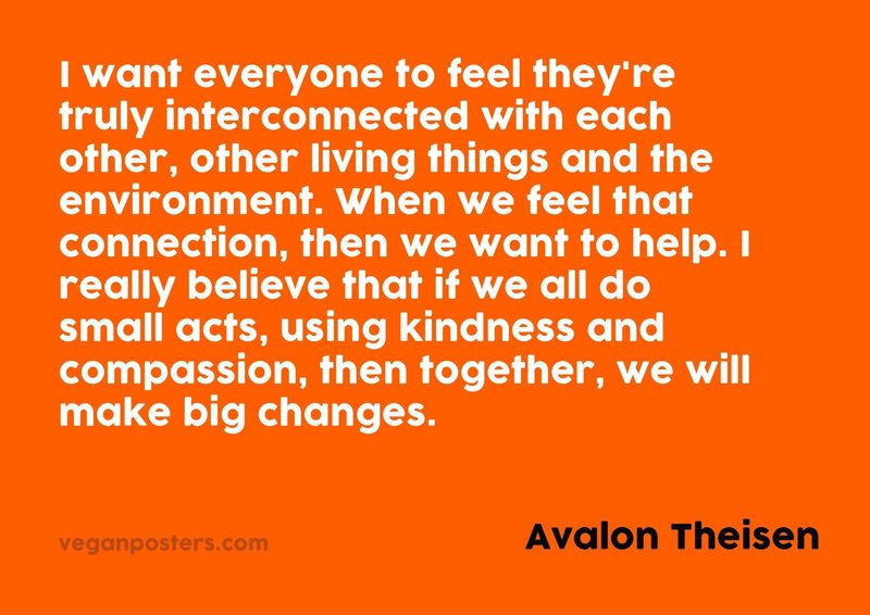 I want everyone to feel they're truly interconnected with each other, other living things and the environment. When we feel that connection, then we want to help. I really believe that if we all do small acts, using kindness and compassion, then together, we will make big changes.