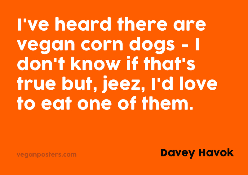 I've heard there are vegan corn dogs - I don't know if that's true but, jeez, I'd love to eat one of them.