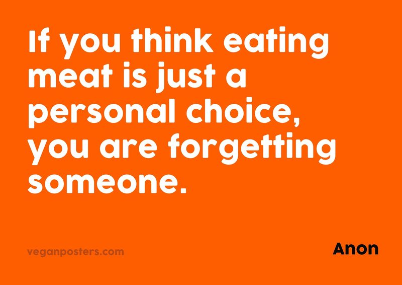 If you think eating meat is just a personal choice, you are forgetting someone.