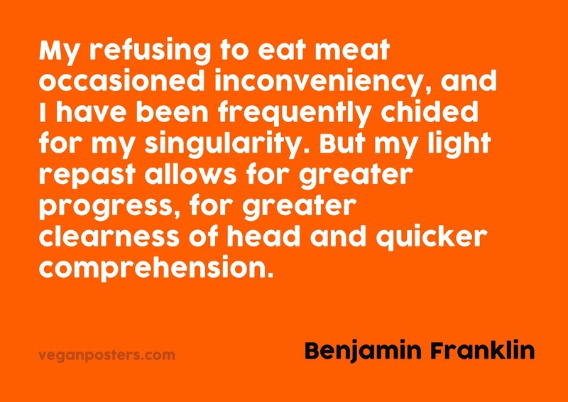 My refusing to eat meat occasioned inconveniency, and I have been frequently chided for my singularity. But my light repast allows for greater progress, for greater clearness of head and quicker comprehension.