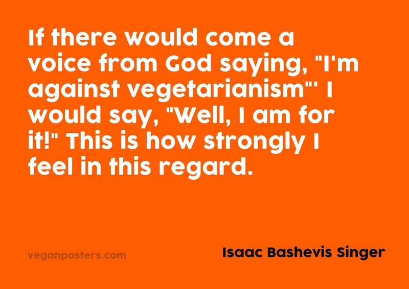 """If there would come a voice from God saying, """"I'm against vegetarianism""""' I would say, """"Well, I am for it!"""" This is how strongly I feel in this regard."""