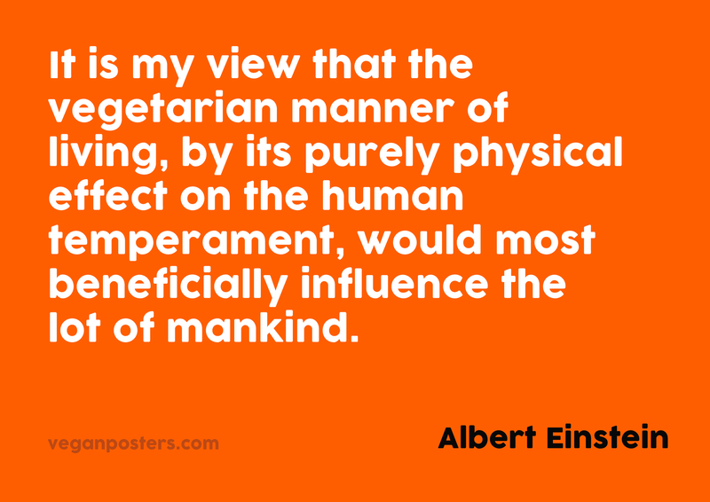It is my view that the vegetarian manner of living, by its purely physical effect on the human temperament, would most beneficially influence the lot of mankind.
