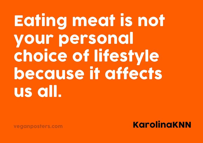 Eating meat is not your personal choice of lifestyle because it affects us all.