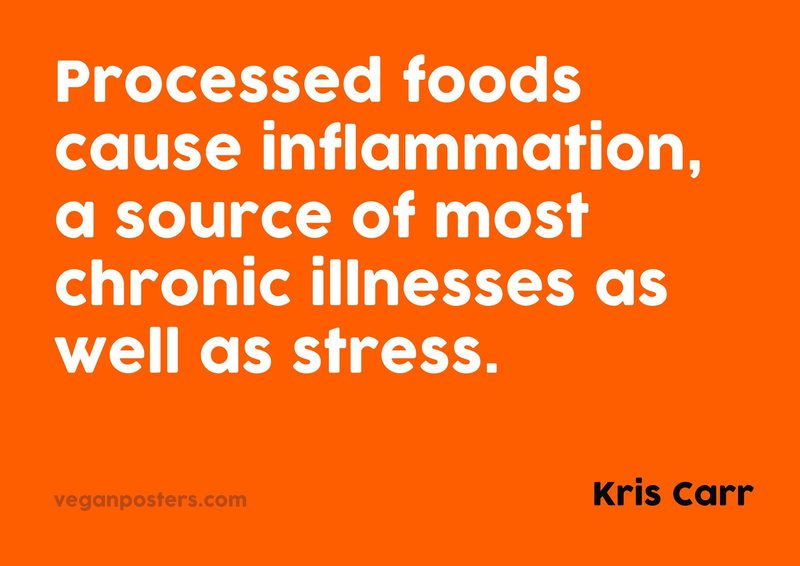 Processed foods cause inflammation, a source of most chronic illnesses as well as stress.