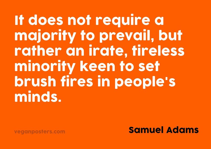 It does not require a majority to prevail, but rather an irate, tireless minority keen to set brush fires in people's minds.