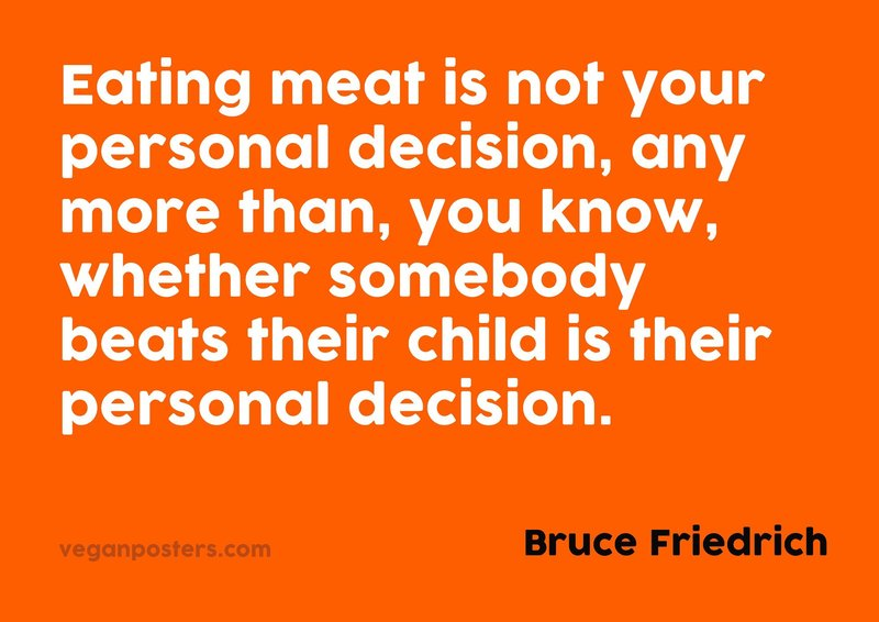 Eating meat is not your personal decision, any more than, you know, whether somebody beats their child is their personal decision.