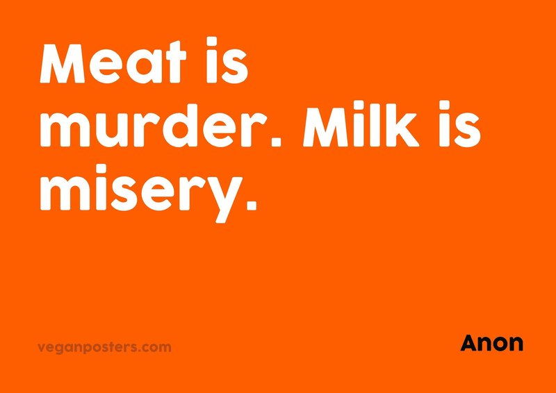 Meat is murder. Milk is misery.
