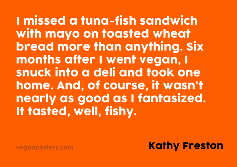 I missed a tuna-fish sandwich with mayo on toasted wheat bread more than anything. Six months after I went vegan, I snuck into a deli and took one home. And, of course, it wasn't nearly as good as I fantasized. It tasted, well, fishy.