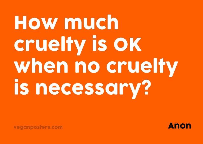 How much cruelty is OK when no cruelty is necessary?