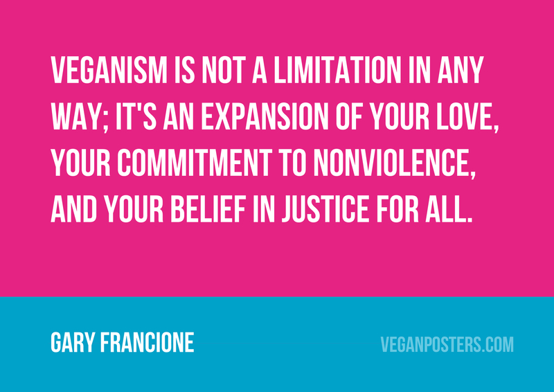 Veganism is not a limitation in any way; it's an expansion of your love, your commitment to nonviolence, and your belief in justice for all.