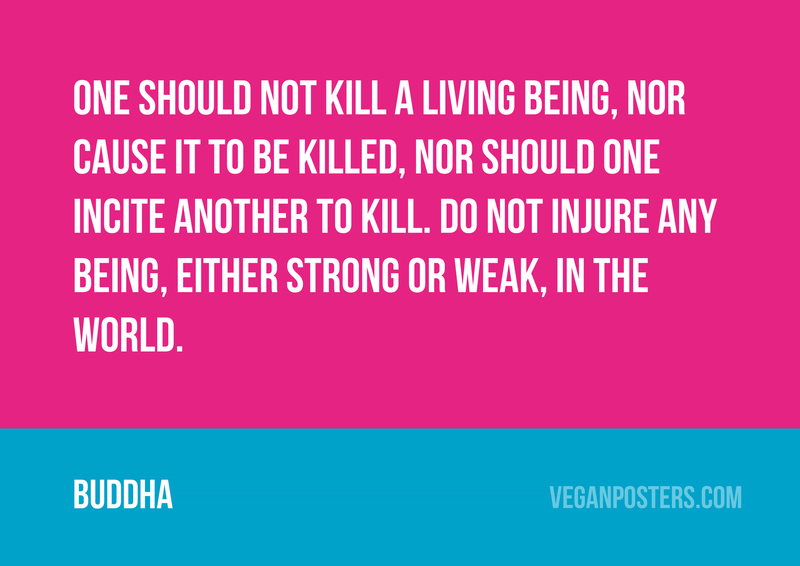 One should not kill a living being, nor cause it to be killed, nor should one incite another to kill. Do not injure any being, either strong or weak, in the world.