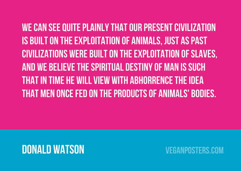 We can see quite plainly that our present civilization is built on the exploitation of animals, just as past civilizations were built on the exploitation of slaves, and we believe the spiritual destiny of man is such that in time he will view with abhorrence the idea that men once fed on the products of animals' bodies.
