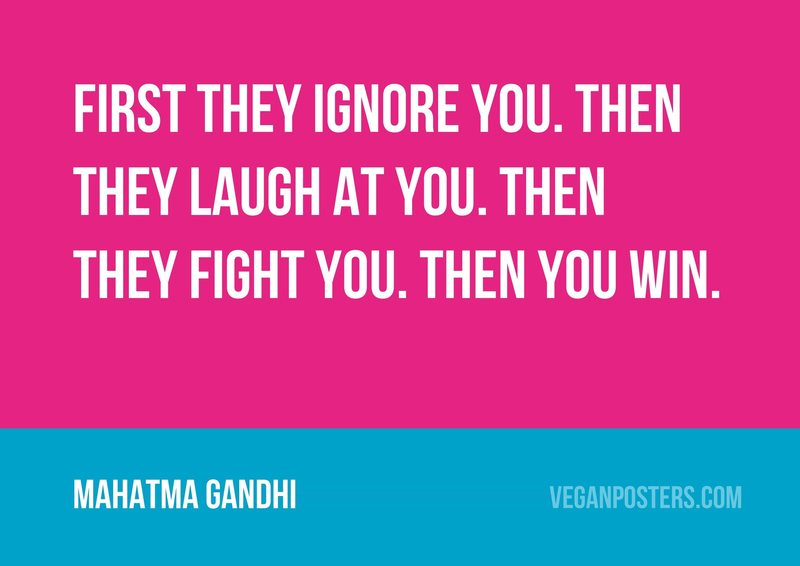 First they ignore you. Then they laugh at you. Then they fight you. Then you win.