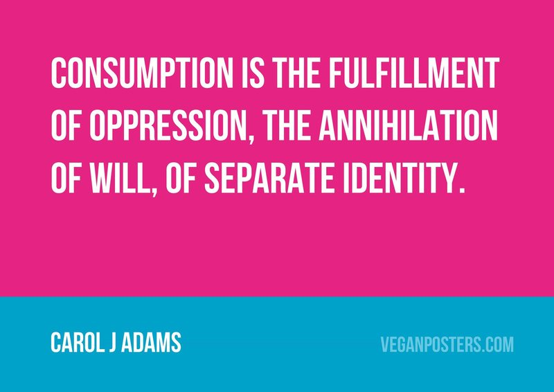 Consumption is the fulfillment of oppression, the annihilation of will, of separate identity.