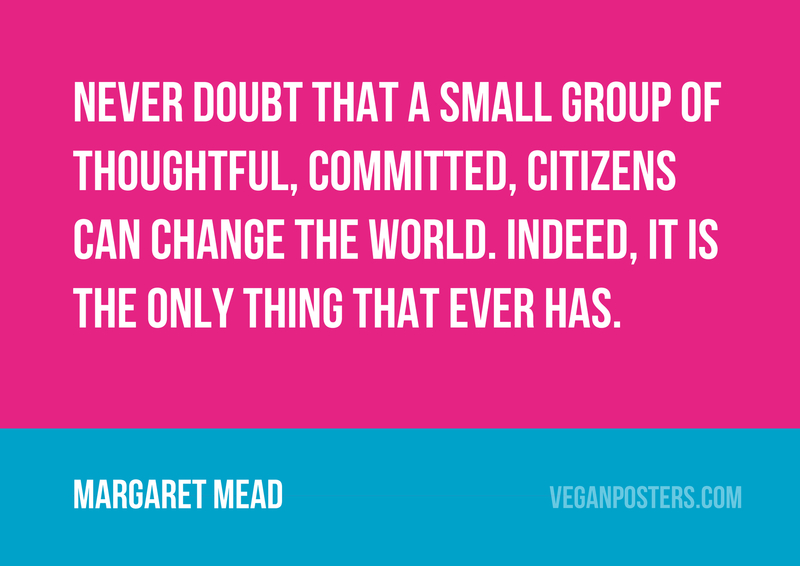 Never doubt that a small group of thoughtful, committed, citizens can change the world. Indeed, it is the only thing that ever has.