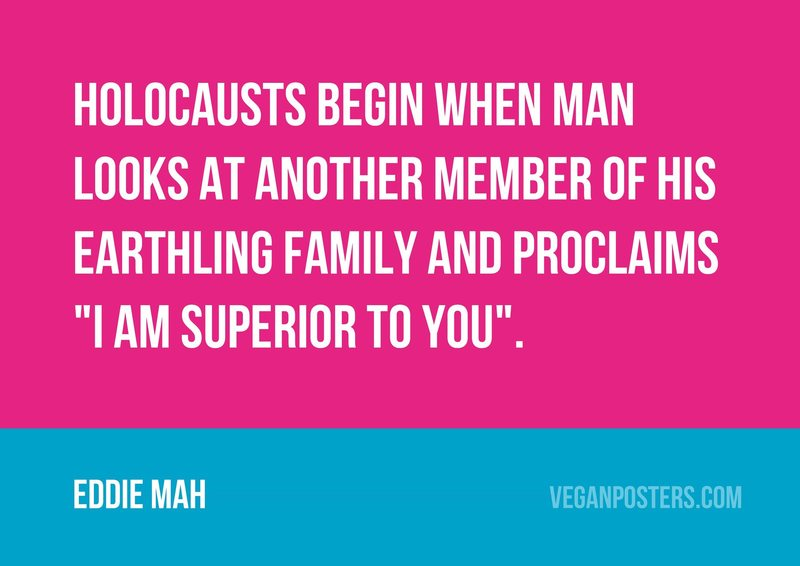 "Holocausts begin when man looks at another member of his earthling family and proclaims ""I am superior to you""."