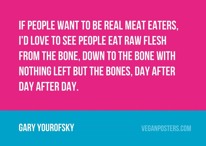 If people want to be real meat eaters, I'd love to see people eat raw flesh from the bone, down to the bone with nothing left but the bones, day after day after day.