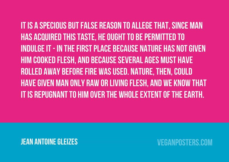 It is a specious but false reason to allege that, since man has acquired this taste, he ought to be permitted to indulge it - in the first place because Nature has not given him cooked flesh, and because several ages must have rolled away before fire was used. Nature, then, could have given man only raw or living flesh, and we know that it is repugnant to him over the whole extent of the earth.