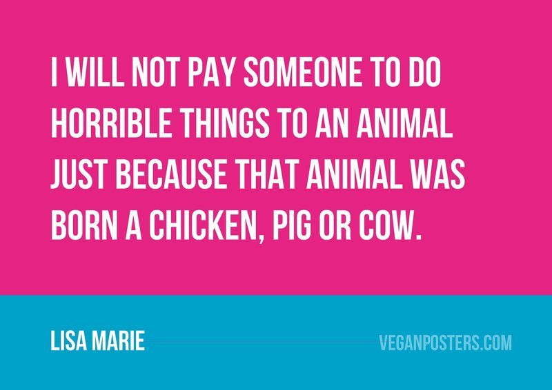 I will not pay someone to do horrible things to an animal just because that animal was born a chicken, pig or cow.