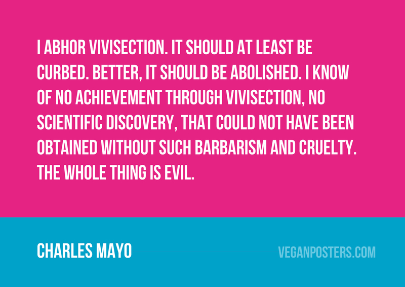 I abhor vivisection. It should at least be curbed. Better, it should be abolished. I know of no achievement through vivisection, no scientific discovery, that could not have been obtained without such barbarism and cruelty. The whole thing is evil.