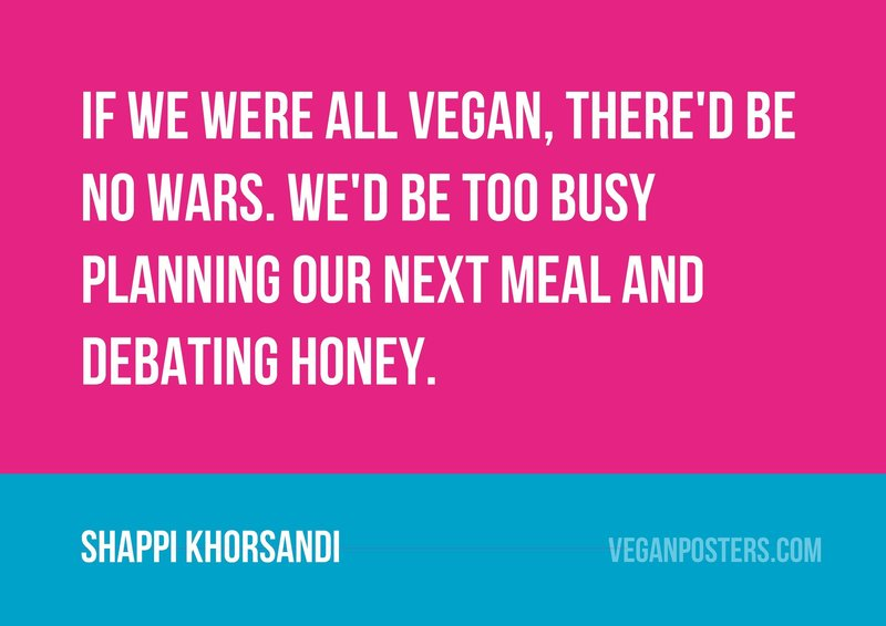 If we were all vegan, there'd be no wars. We'd be too busy planning our next meal and debating honey.