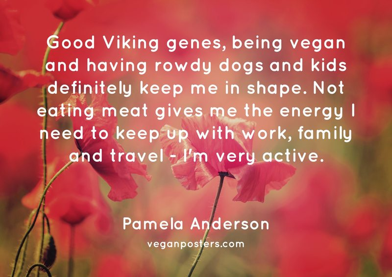 Good Viking genes, being vegan and having rowdy dogs and kids definitely keep me in shape. Not eating meat gives me the energy I need to keep up with work, family and travel - I'm very active.