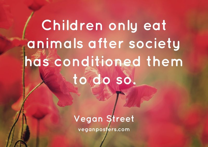 Children only eat animals after society has conditioned them to do so.