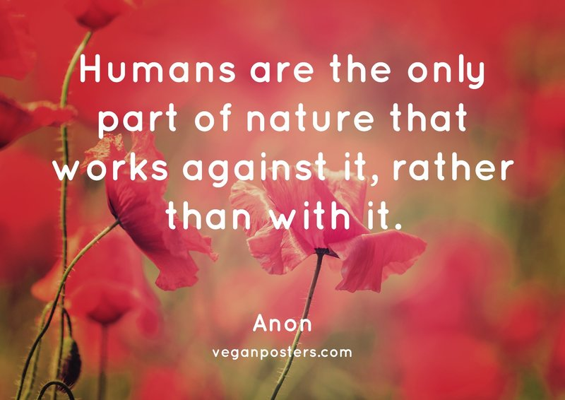 Humans are the only part of nature that works against it, rather than with it.