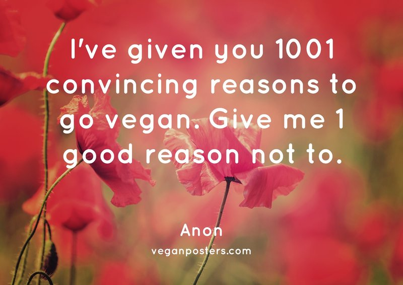 I've given you 1001 convincing reasons to go vegan. Give me 1 good reason not to.