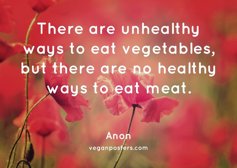 There are unhealthy ways to eat vegetables, but there are no healthy ways to eat meat.