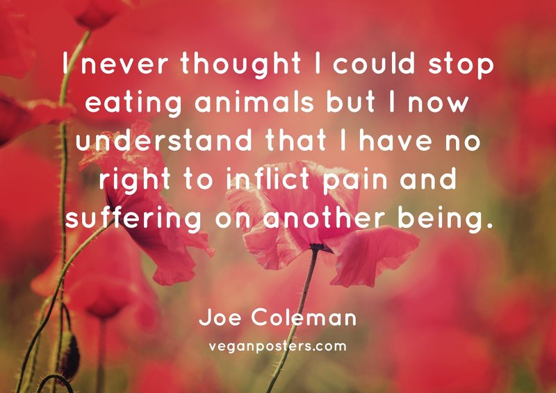 I never thought I could stop eating animals but I now understand that I have no right to inflict pain and suffering on another being.