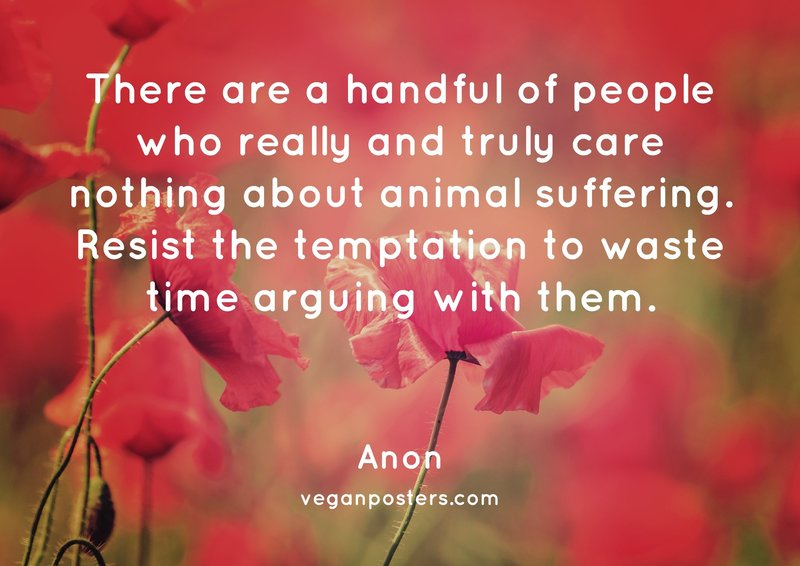 There are a handful of people who really and truly care nothing about animal suffering. Resist the temptation to waste time arguing with them.