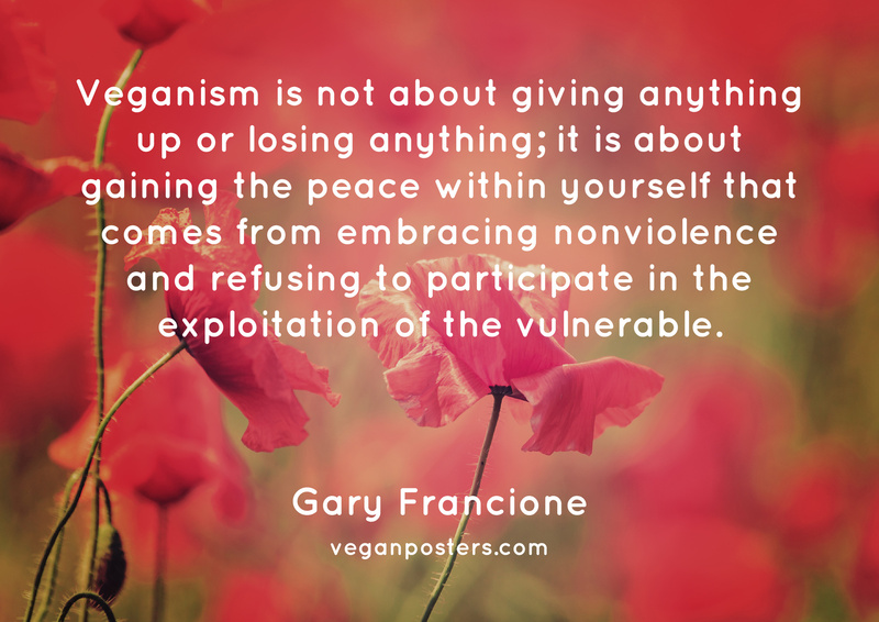 Veganism is not about giving anything up or losing anything; it is about gaining the peace within yourself that comes from embracing nonviolence and refusing to participate in the exploitation of the vulnerable.