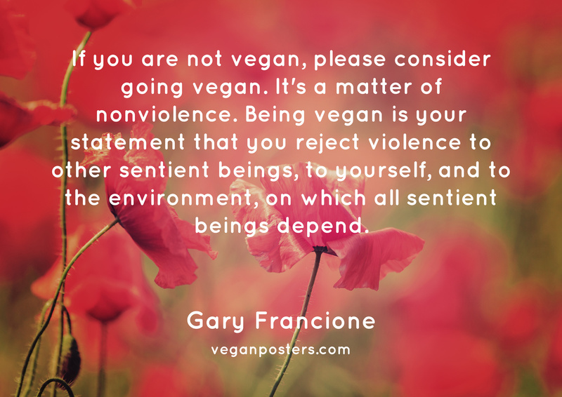 If you are not vegan, please consider going vegan. It's a matter of nonviolence. Being vegan is your statement that you reject violence to other sentient beings, to yourself, and to the environment, on which all sentient beings depend.