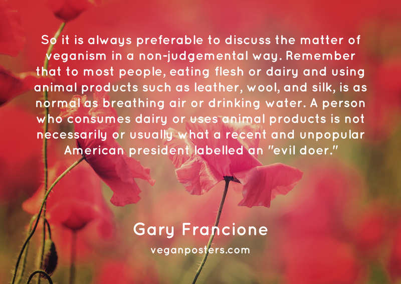 "So it is always preferable to discuss the matter of veganism in a non-judgemental way. Remember that to most people, eating flesh or dairy and using animal products such as leather, wool, and silk, is as normal as breathing air or drinking water. A person who consumes dairy or uses animal products is not necessarily or usually what a recent and unpopular American president labelled an ""evil doer."""