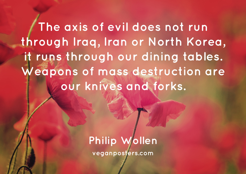 The axis of evil does not run through Iraq, Iran or North Korea, it runs through our dining tables. Weapons of mass destruction are our knives and forks.