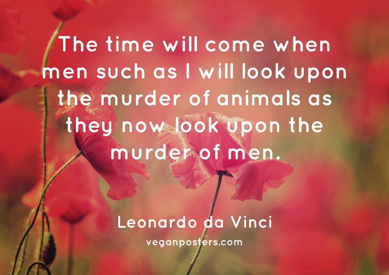 The time will come when men such as I will look upon the murder of animals as they now look upon the murder of men.