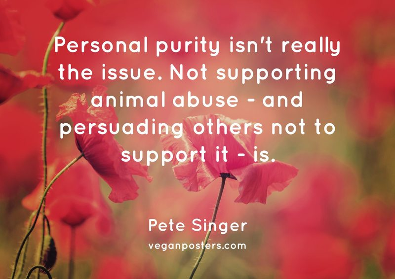 Personal purity isn't really the issue. Not supporting animal abuse - and persuading others not to support it - is.