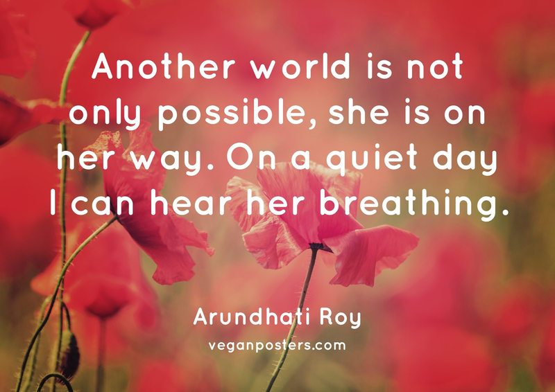 Another world is not only possible, she is on her way. On a quiet day I can hear her breathing.